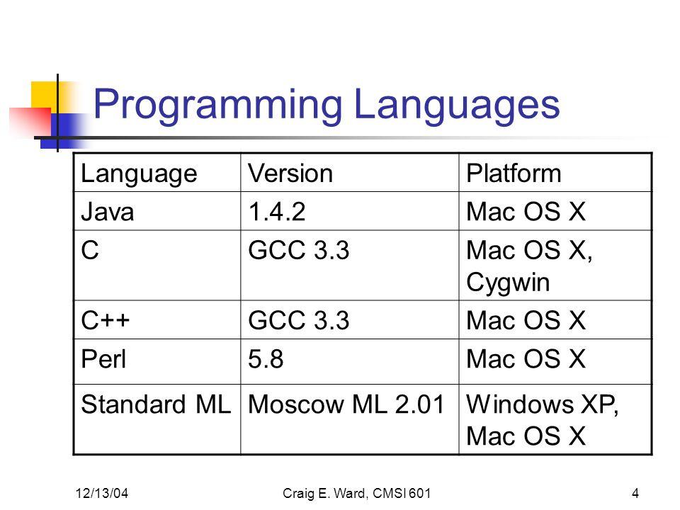 12/13/04Craig E. Ward, CMSI 6014 Programming Languages LanguageVersionPlatform Java1.4.2Mac OS X CGCC 3.3Mac OS X, Cygwin C++GCC 3.3Mac OS X Perl5.8Ma