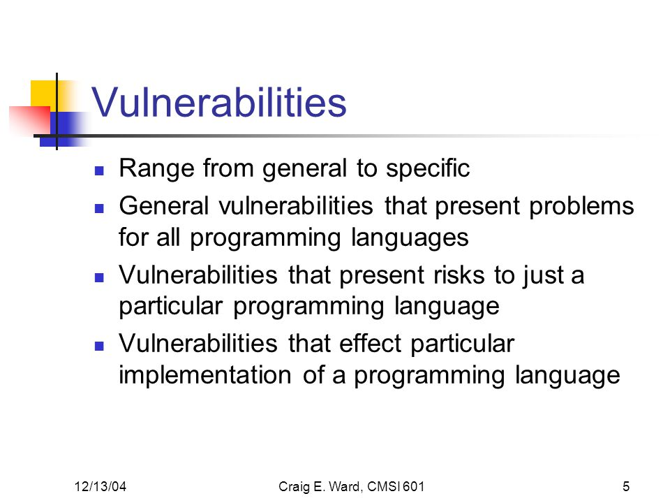 12/13/04Craig E. Ward, CMSI 6015 Vulnerabilities Range from general to specific General vulnerabilities that present problems for all programming lang