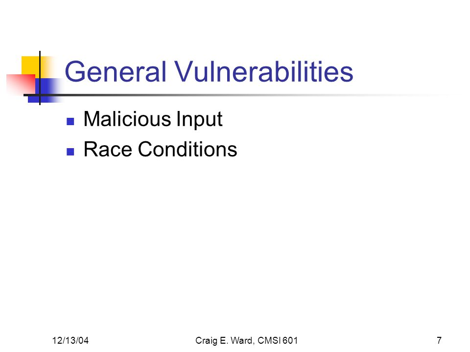 12/13/04Craig E. Ward, CMSI 6017 General Vulnerabilities Malicious Input Race Conditions
