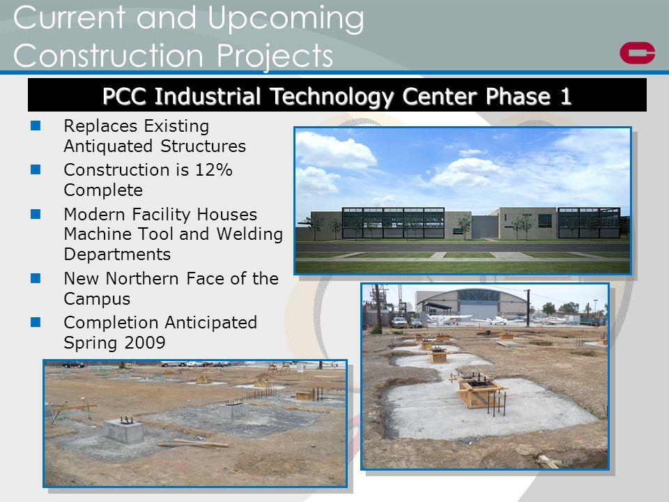 Current and Upcoming Construction Projects Replaces Existing Antiquated Structures Construction is 12% Complete Modern Facility Houses Machine Tool and Welding Departments New Northern Face of the Campus Completion Anticipated Spring 2009 PCC Industrial Technology Center Phase 1