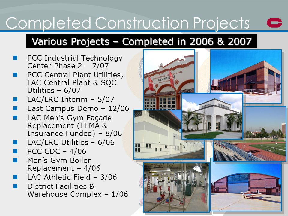 Completed Construction Projects PCC Industrial Technology Center Phase 2 – 7/07 PCC Central Plant Utilities, LAC Central Plant & SQC Utilities – 6/07 LAC/LRC Interim – 5/07 East Campus Demo – 12/06 LAC Mens Gym Façade Replacement (FEMA & Insurance Funded) – 8/06 LAC/LRC Utilities – 6/06 PCC CDC – 4/06 Mens Gym Boiler Replacement – 4/06 LAC Athletic Field – 3/06 District Facilities & Warehouse Complex – 1/06 Various Projects – Completed in 2006 & 2007