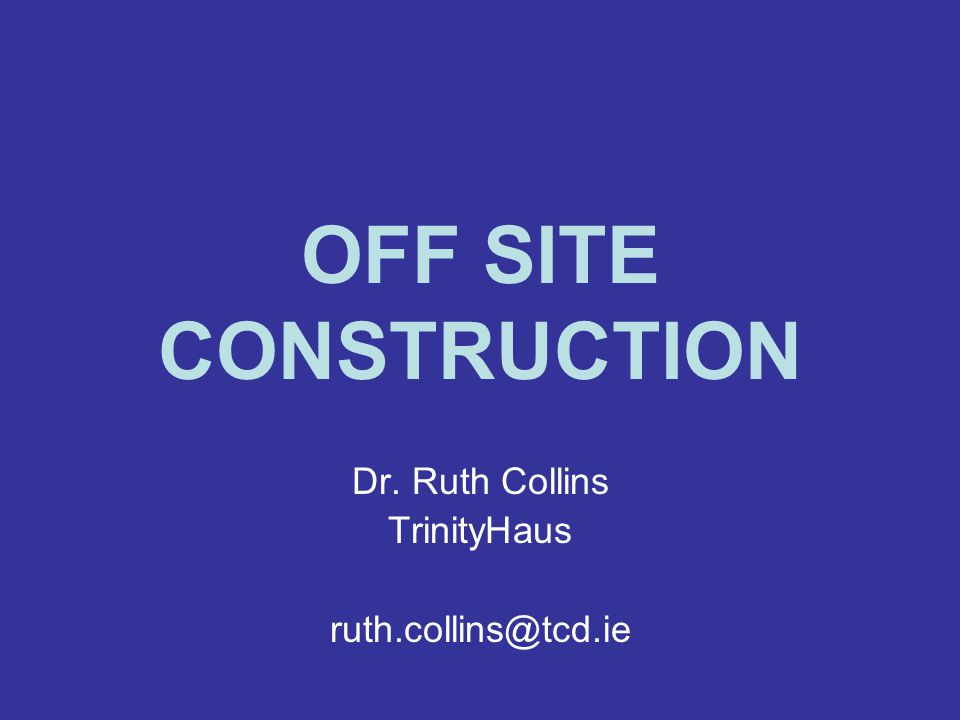 OFF SITE CONSTRUCTION Dr. Ruth Collins TrinityHaus ruth.collins@tcd.ie