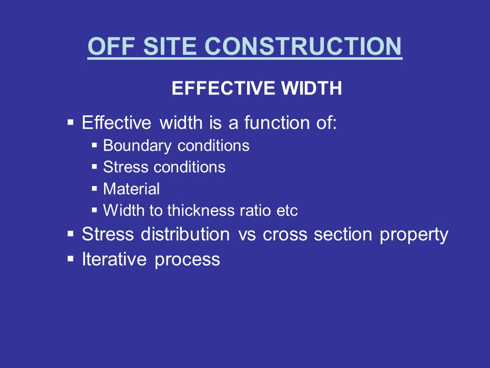 OFF SITE CONSTRUCTION EFFECTIVE WIDTH Effective width is a function of: Boundary conditions Stress conditions Material Width to thickness ratio etc St