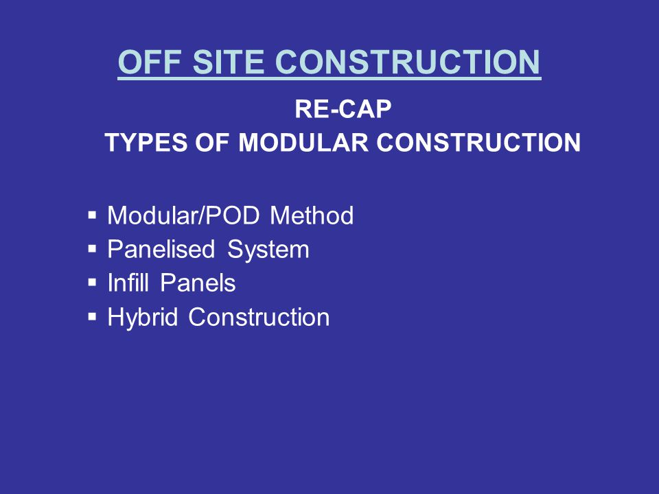 OFF SITE CONSTRUCTION RE-CAP TYPES OF MODULAR CONSTRUCTION Modular/POD Method Panelised System Infill Panels Hybrid Construction
