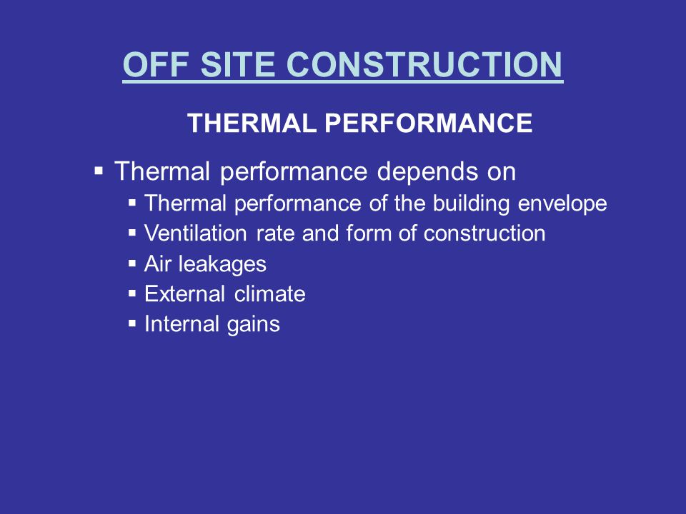 OFF SITE CONSTRUCTION THERMAL PERFORMANCE Thermal performance depends on Thermal performance of the building envelope Ventilation rate and form of construction Air leakages External climate Internal gains