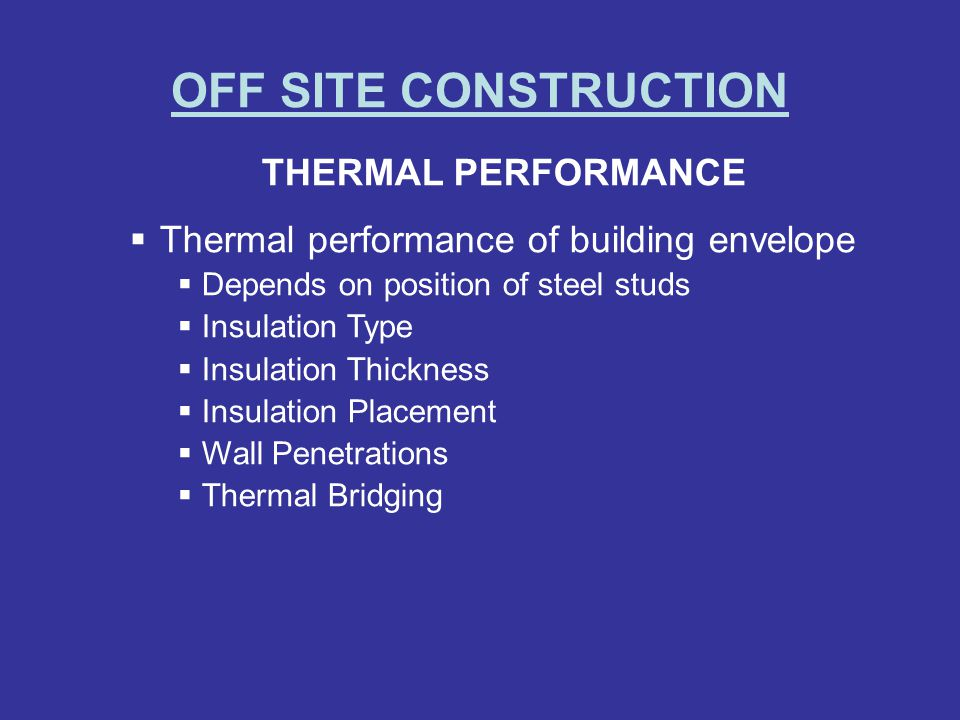 OFF SITE CONSTRUCTION THERMAL PERFORMANCE Thermal performance of building envelope Depends on position of steel studs Insulation Type Insulation Thick
