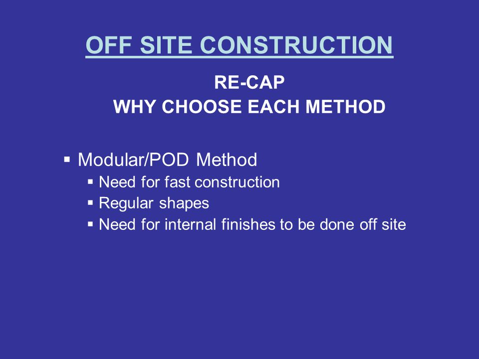 OFF SITE CONSTRUCTION RE-CAP WHY CHOOSE EACH METHOD Modular/POD Method Need for fast construction Regular shapes Need for internal finishes to be done