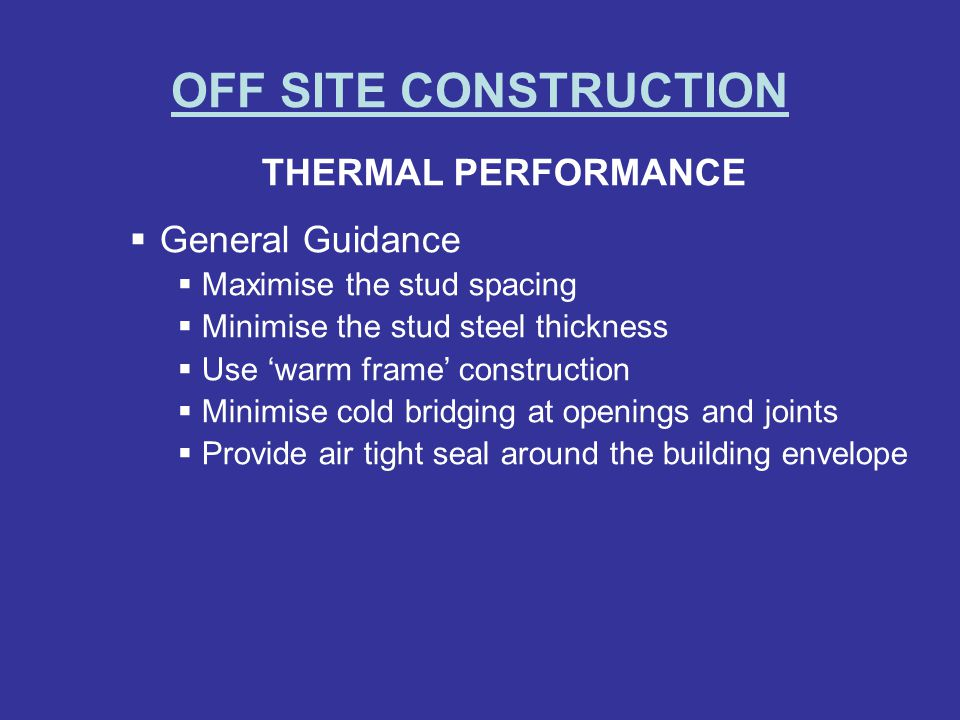OFF SITE CONSTRUCTION THERMAL PERFORMANCE General Guidance Maximise the stud spacing Minimise the stud steel thickness Use warm frame construction Min