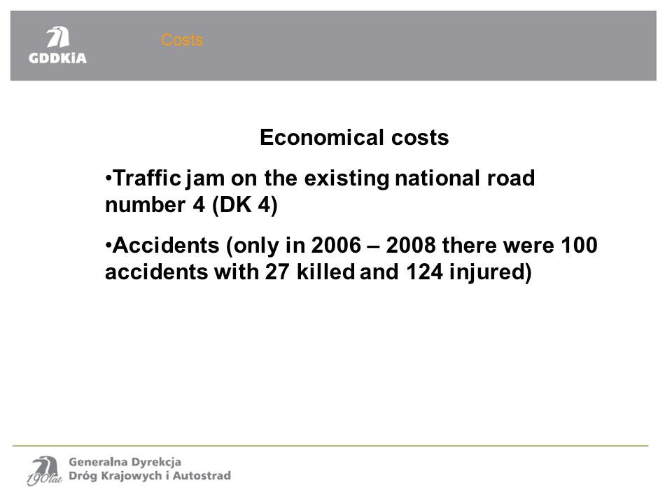 Costs Economical costs Traffic jam on the existing national road number 4 (DK 4) Accidents (only in 2006 – 2008 there were 100 accidents with 27 kille