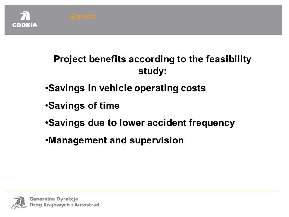 Benefits Project benefits according to the feasibility study: Savings in vehicle operating costs Savings of time Savings due to lower accident frequency Management and supervision
