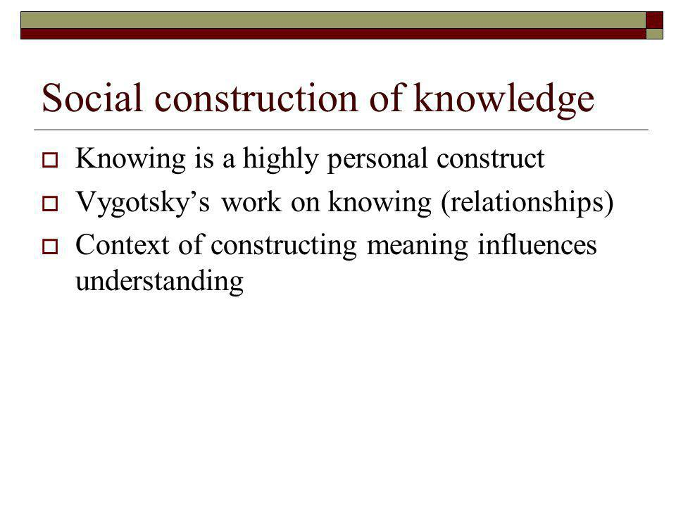 Social construction of knowledge Knowing is a highly personal construct Vygotskys work on knowing (relationships) Context of constructing meaning influences understanding