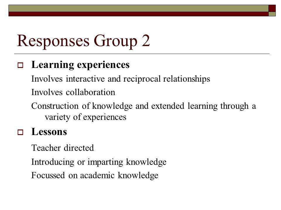 Responses Group 2 Learning experiences Involves interactive and reciprocal relationships Involves collaboration Construction of knowledge and extended learning through a variety of experiences Lessons Teacher directed Introducing or imparting knowledge Focussed on academic knowledge