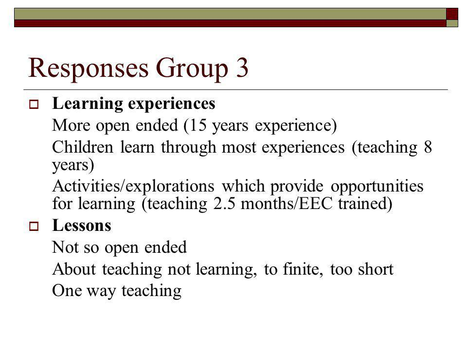 Responses Group 3 Learning experiences More open ended (15 years experience) Children learn through most experiences (teaching 8 years) Activities/explorations which provide opportunities for learning (teaching 2.5 months/EEC trained) Lessons Not so open ended About teaching not learning, to finite, too short One way teaching