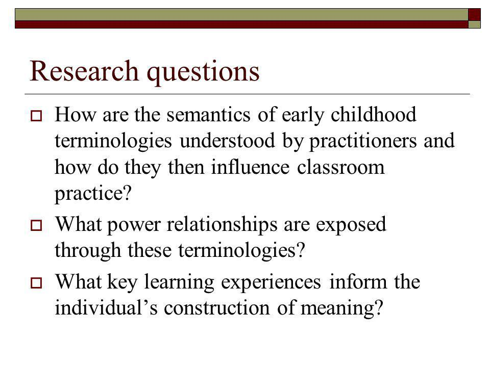 Research questions How are the semantics of early childhood terminologies understood by practitioners and how do they then influence classroom practice.