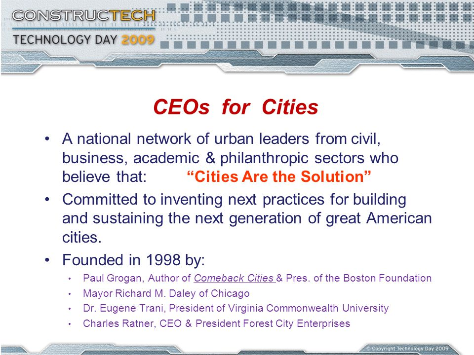 CEOs for Cities A national network of urban leaders from civil, business, academic & philanthropic sectors who believe that:Cities Are the Solution Committed to inventing next practices for building and sustaining the next generation of great American cities.