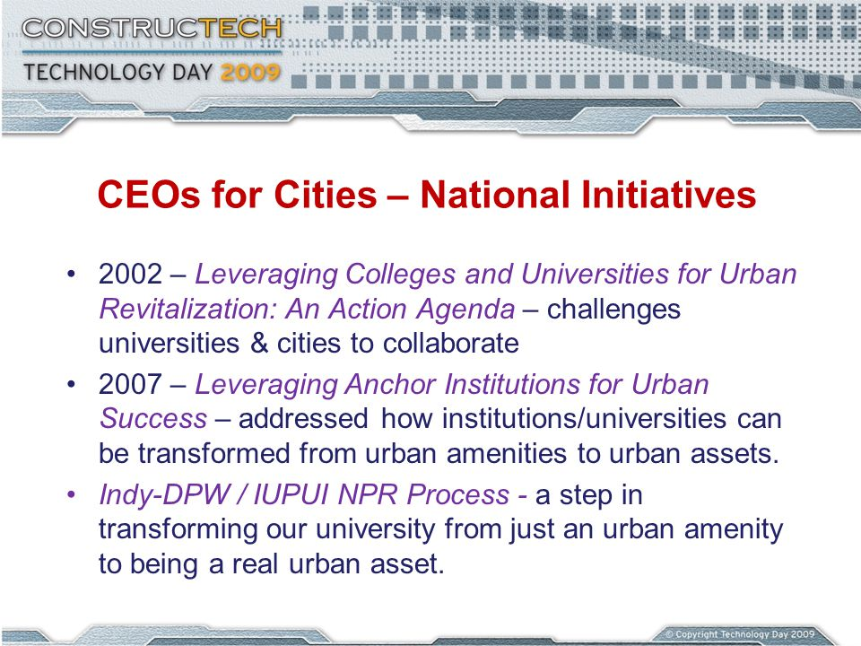 CEOs for Cities – National Initiatives 2002 – Leveraging Colleges and Universities for Urban Revitalization: An Action Agenda – challenges universities & cities to collaborate 2007 – Leveraging Anchor Institutions for Urban Success – addressed how institutions/universities can be transformed from urban amenities to urban assets.