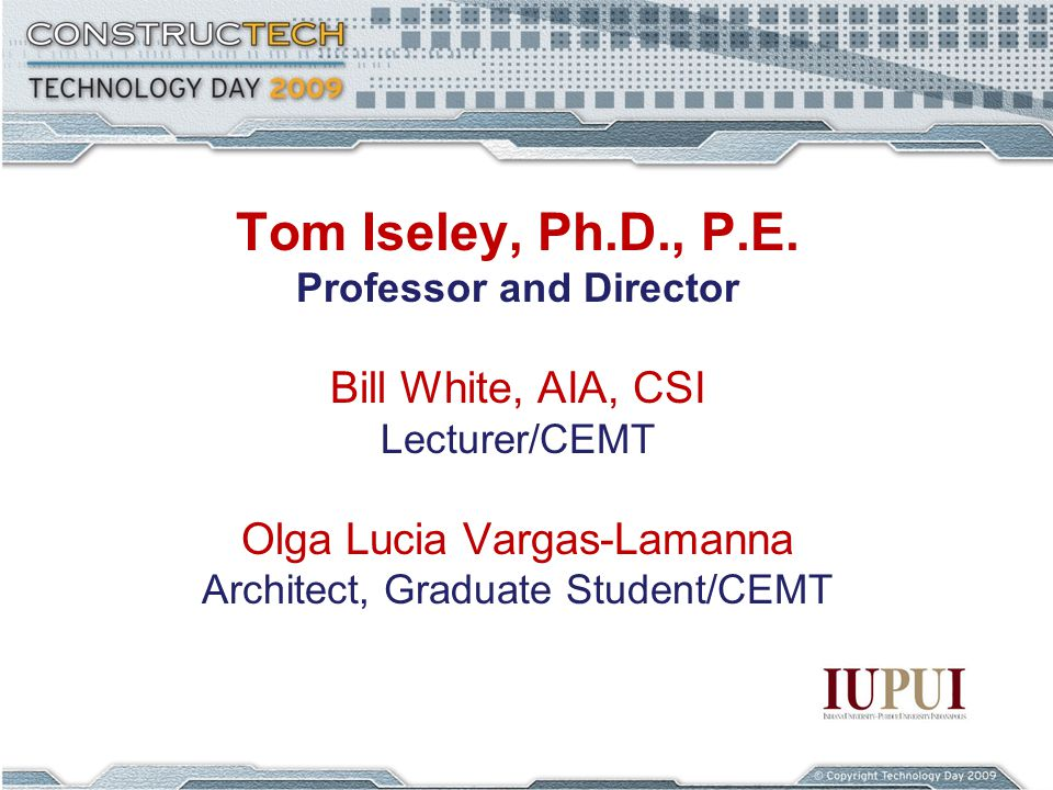 Tom Iseley, Ph.D., P.E. Professor and Director Bill White, AIA, CSI Lecturer/CEMT Olga Lucia Vargas-Lamanna Architect, Graduate Student/CEMT