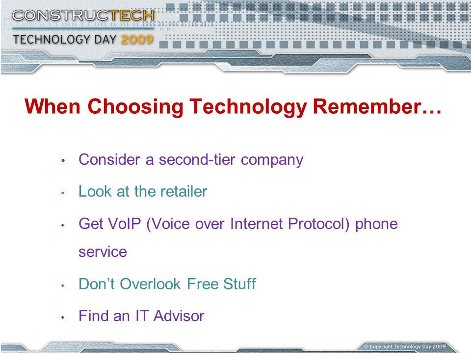 When Choosing Technology Remember… Consider a second-tier company Look at the retailer Get VoIP (Voice over Internet Protocol) phone service Dont Over