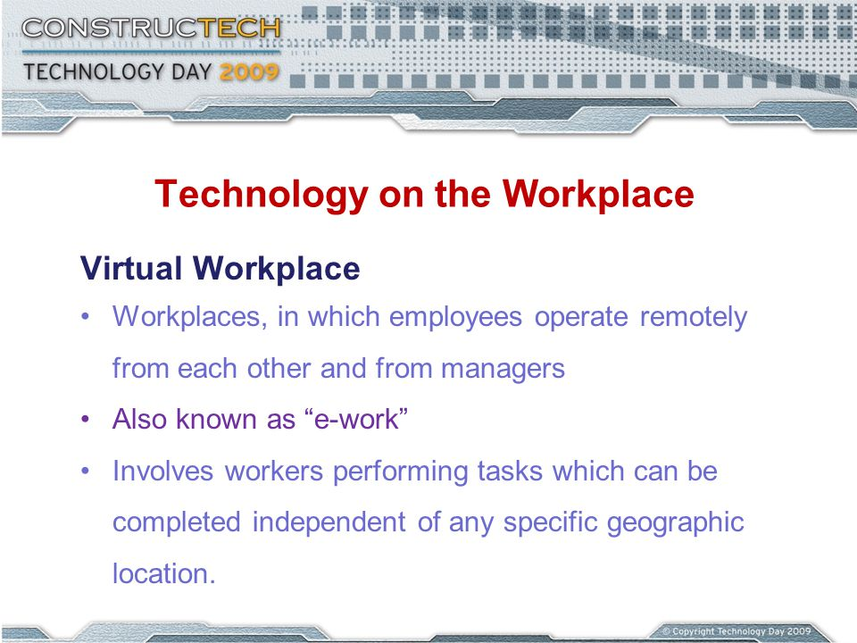 Technology on the Workplace Virtual Workplace Workplaces, in which employees operate remotely from each other and from managers Also known as e-work I