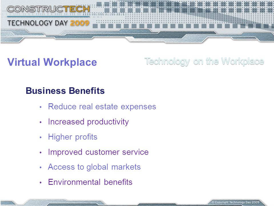 Virtual Workplace Business Benefits Reduce real estate expenses Increased productivity Higher profits Improved customer service Access to global marke