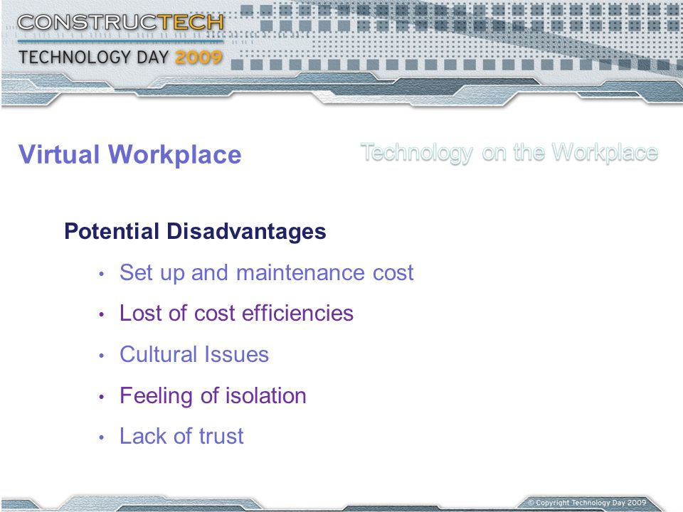 Virtual Workplace Potential Disadvantages Set up and maintenance cost Lost of cost efficiencies Cultural Issues Feeling of isolation Lack of trust