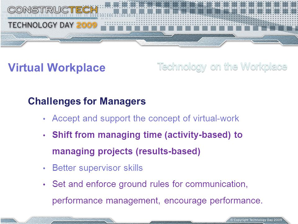 Virtual Workplace Challenges for Managers Accept and support the concept of virtual-work Shift from managing time (activity-based) to managing project