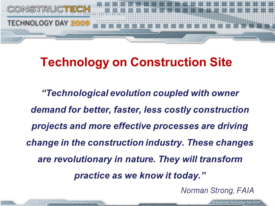 Technology on Construction Site Technological evolution coupled with owner demand for better, faster, less costly construction projects and more effective processes are driving change in the construction industry.