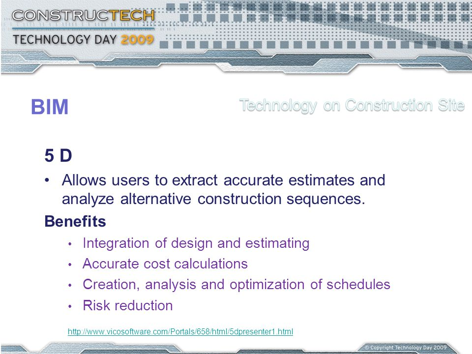 BIM 5 D Allows users to extract accurate estimates and analyze alternative construction sequences. Benefits Integration of design and estimating Accur