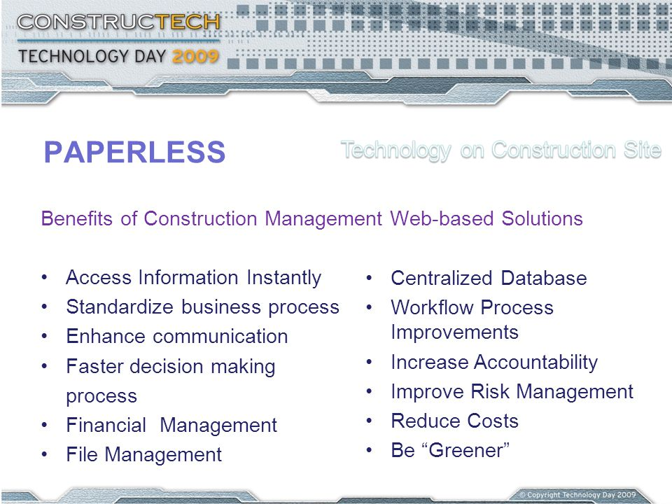 PAPERLESS Benefits of Construction Management Web-based Solutions Access Information Instantly Standardize business process Enhance communication Faster decision making process Financial Management File Management Centralized Database Workflow Process Improvements Increase Accountability Improve Risk Management Reduce Costs Be Greener
