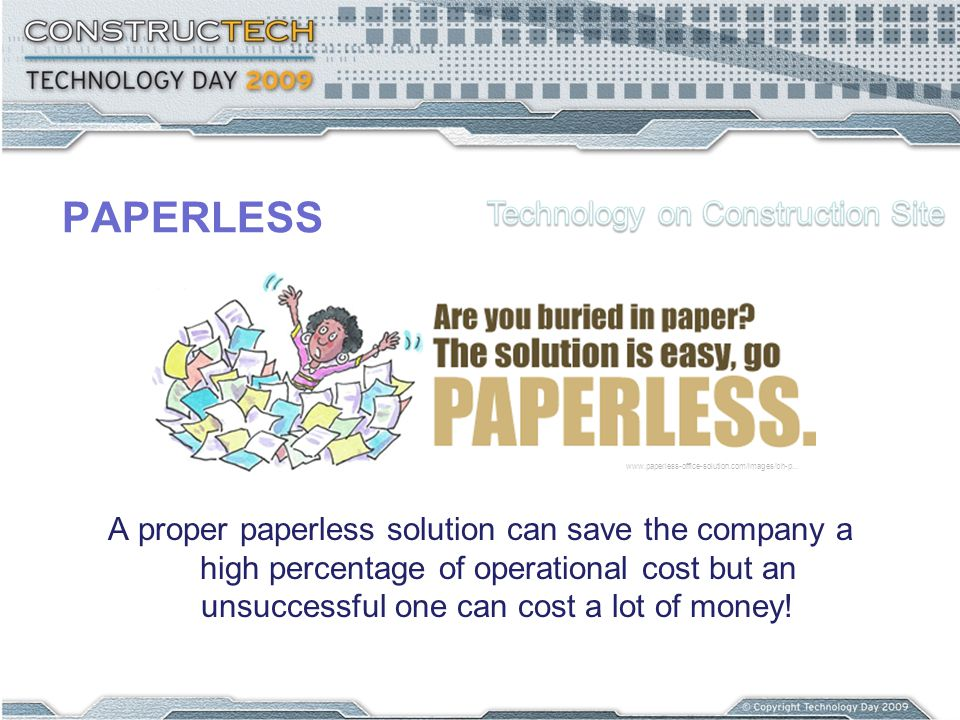 PAPERLESS A proper paperless solution can save the company a high percentage of operational cost but an unsuccessful one can cost a lot of money! www.