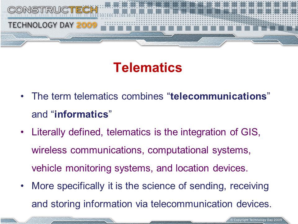 Telematics The term telematics combines telecommunications and informatics Literally defined, telematics is the integration of GIS, wireless communications, computational systems, vehicle monitoring systems, and location devices.