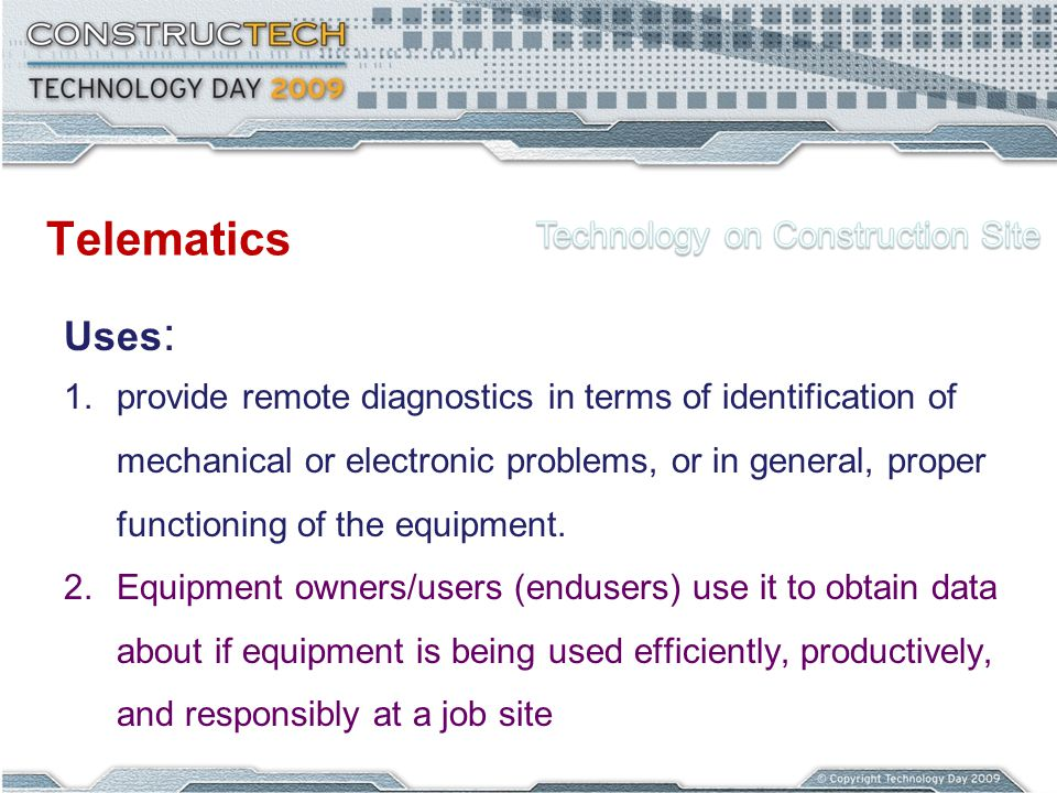 Telematics Uses : 1.provide remote diagnostics in terms of identification of mechanical or electronic problems, or in general, proper functioning of the equipment.