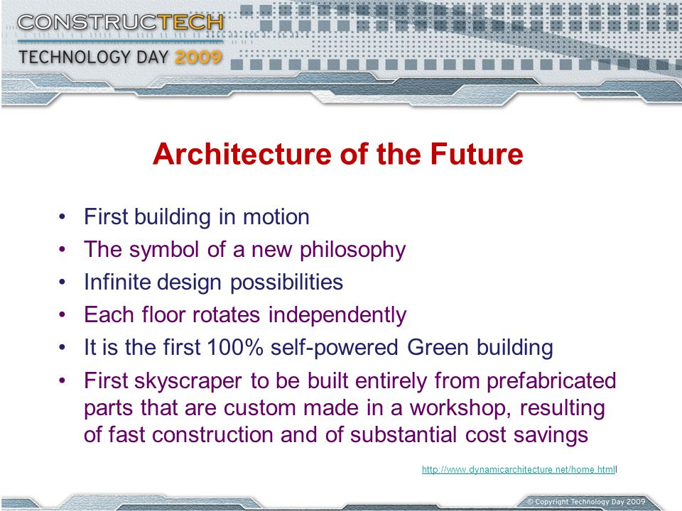 Architecture of the Future First building in motion The symbol of a new philosophy Infinite design possibilities Each floor rotates independently It is the first 100% self-powered Green building First skyscraper to be built entirely from prefabricated parts that are custom made in a workshop, resulting of fast construction and of substantial cost savings http://www.dynamicarchitecture.net/home.htmlhttp://www.dynamicarchitecture.net/home.htmll
