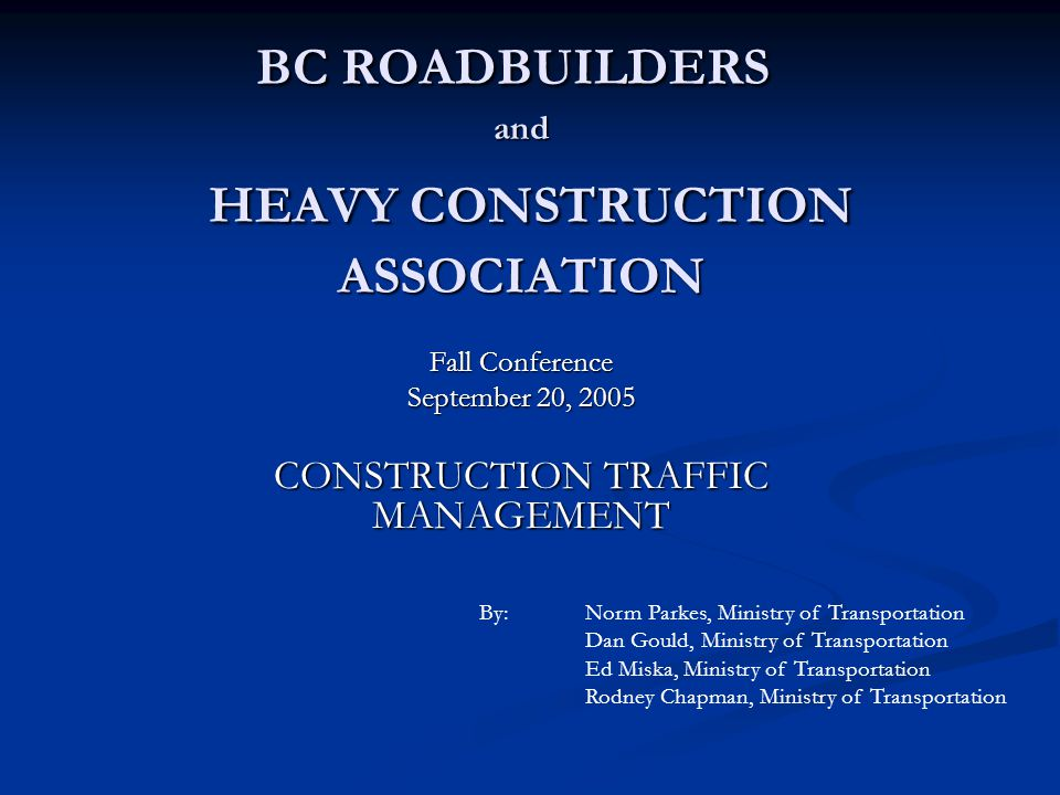 BC ROADBUILDERS and HEAVY CONSTRUCTION ASSOCIATION Fall Conference September 20, 2005 CONSTRUCTION TRAFFIC MANAGEMENT By:Norm Parkes, Ministry of Transportation Dan Gould, Ministry of Transportation Ed Miska, Ministry of Transportation Rodney Chapman, Ministry of Transportation