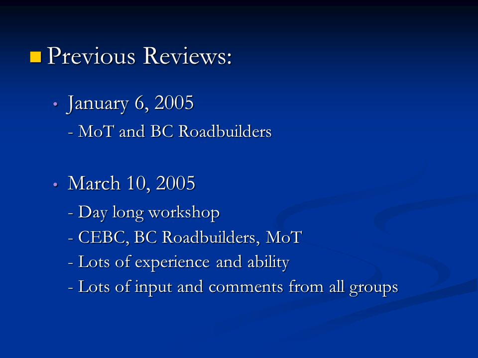 Previous Reviews: Previous Reviews: January 6, 2005 January 6, 2005 - MoT and BC Roadbuilders March 10, 2005 March 10, 2005 - Day long workshop - CEBC, BC Roadbuilders, MoT - Lots of experience and ability - Lots of input and comments from all groups