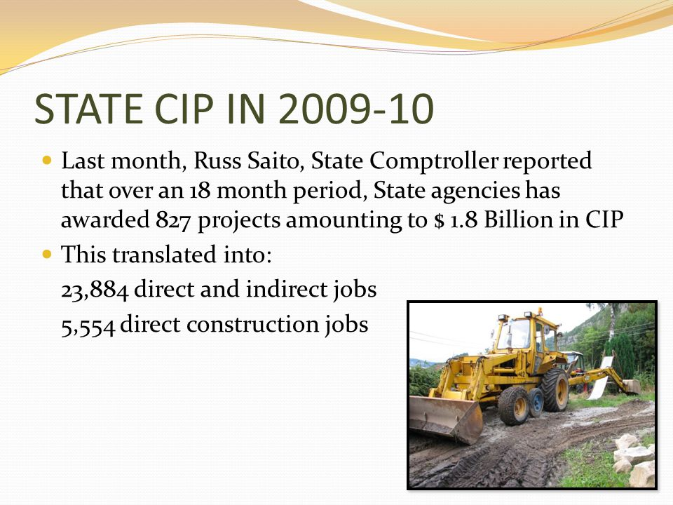 STATE CIP IN 2009-10 Last month, Russ Saito, State Comptroller reported that over an 18 month period, State agencies has awarded 827 projects amounting to $ 1.8 Billion in CIP This translated into: 23,884 direct and indirect jobs 5,554 direct construction jobs