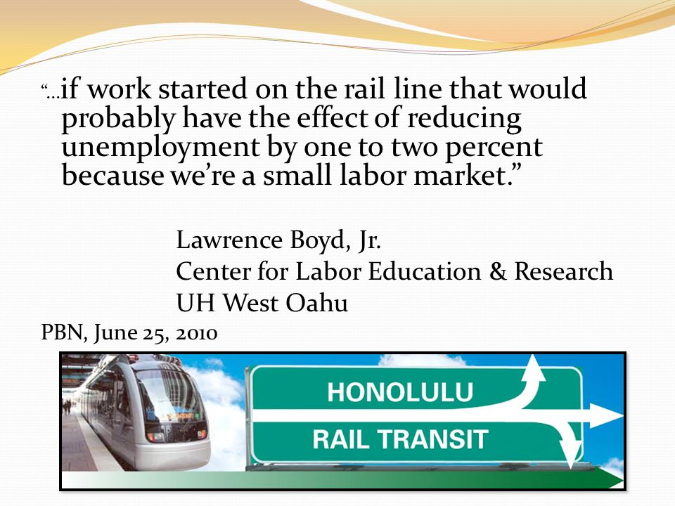 ... if work started on the rail line that would probably have the effect of reducing unemployment by one to two percent because were a small labor mar
