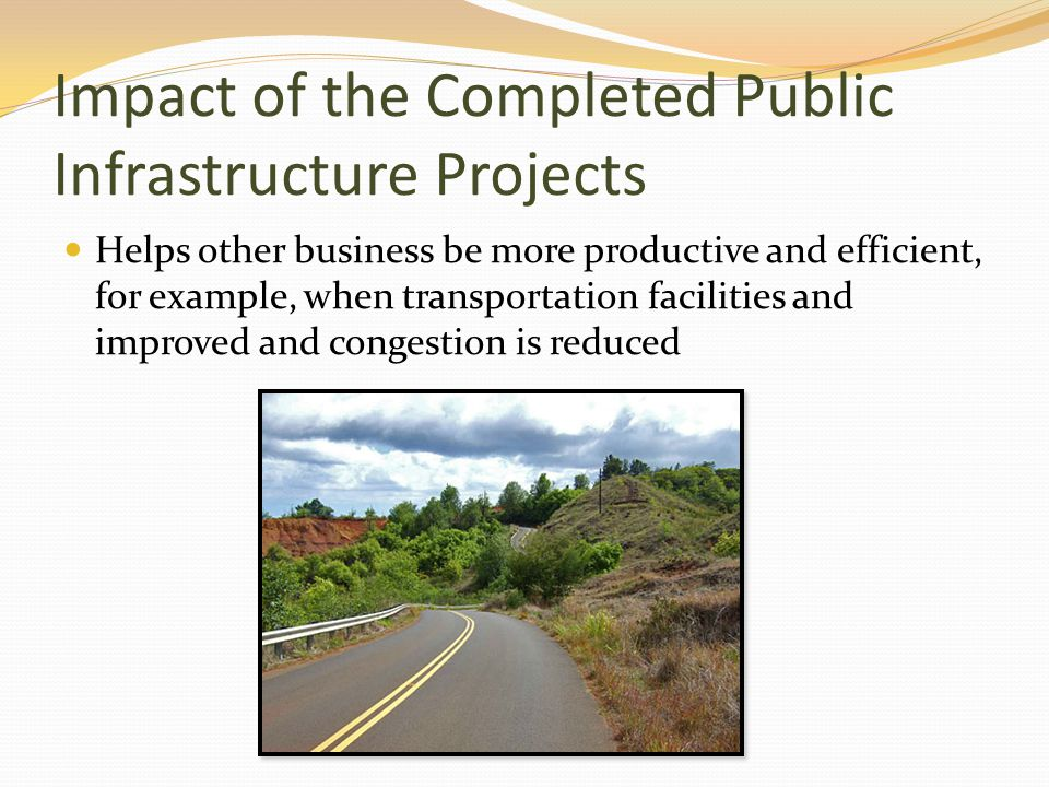 Impact of the Completed Public Infrastructure Projects Helps other business be more productive and efficient, for example, when transportation facilities and improved and congestion is reduced