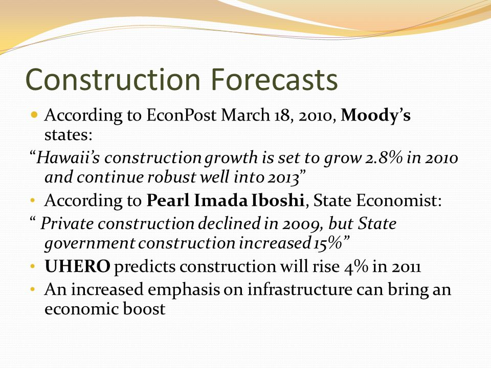 Construction Forecasts According to EconPost March 18, 2010, Moodys states: Hawaiis construction growth is set to grow 2.8% in 2010 and continue robust well into 2013 According to Pearl Imada Iboshi, State Economist: Private construction declined in 2009, but State government construction increased 15% UHERO predicts construction will rise 4% in 2011 An increased emphasis on infrastructure can bring an economic boost
