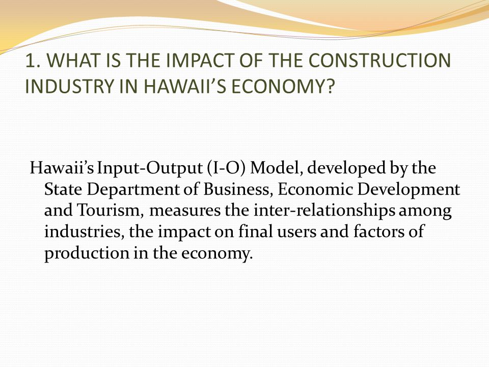 1. WHAT IS THE IMPACT OF THE CONSTRUCTION INDUSTRY IN HAWAIIS ECONOMY.