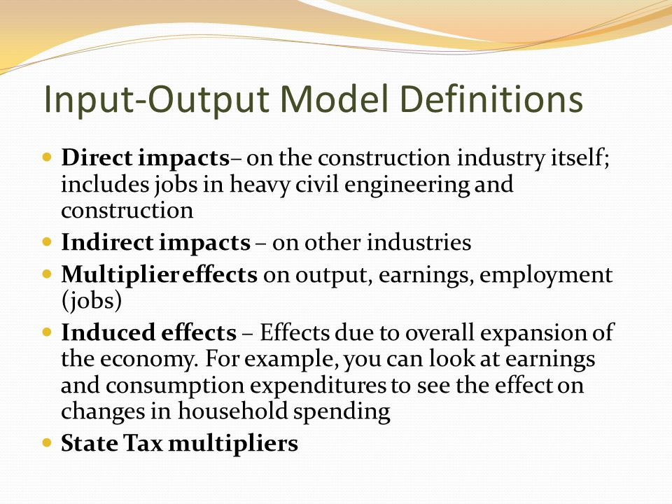 Input-Output Model Definitions Direct impacts– on the construction industry itself; includes jobs in heavy civil engineering and construction Indirect impacts – on other industries Multiplier effects on output, earnings, employment (jobs) Induced effects – Effects due to overall expansion of the economy.