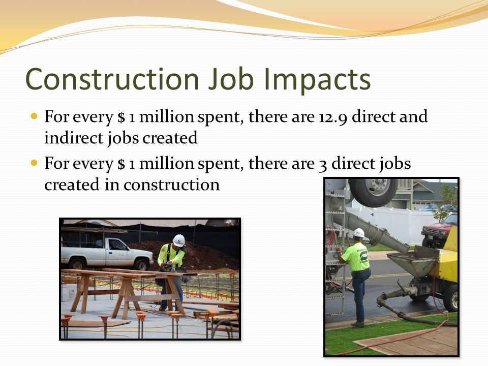 Construction Job Impacts For every $ 1 million spent, there are 12.9 direct and indirect jobs created For every $ 1 million spent, there are 3 direct jobs created in construction