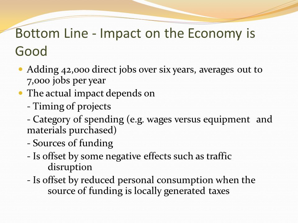 Bottom Line - Impact on the Economy is Good Adding 42,000 direct jobs over six years, averages out to 7,000 jobs per year The actual impact depends on - Timing of projects - Category of spending (e.g.