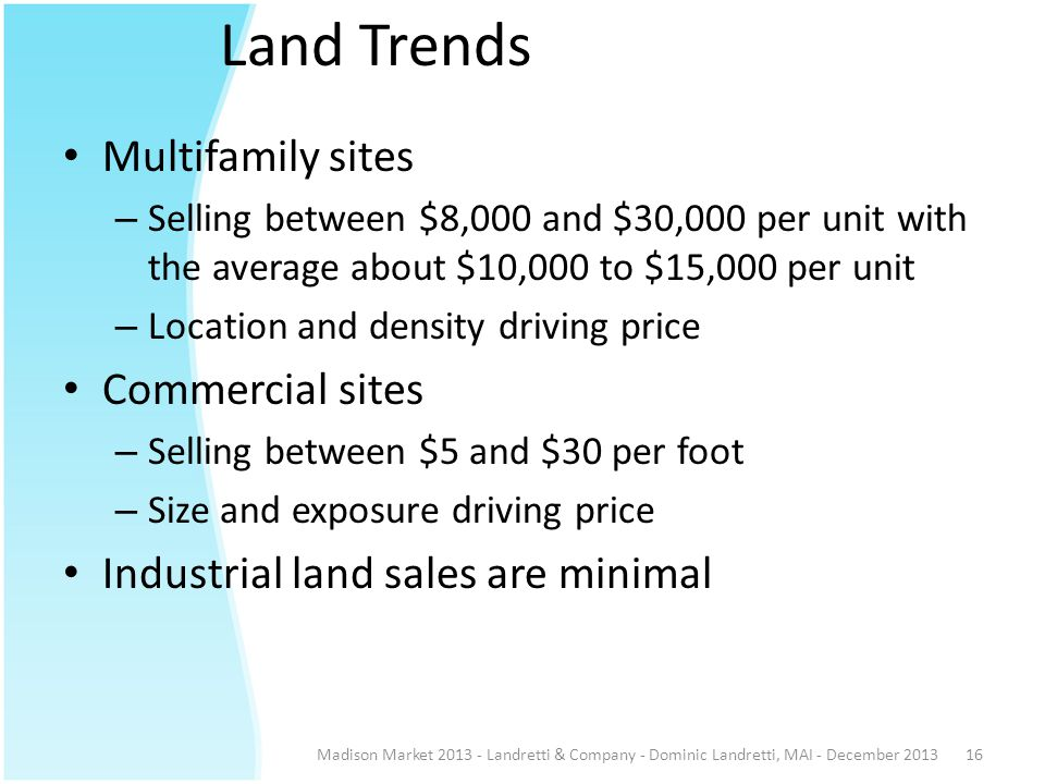 Land Trends Madison Market 2013 - Landretti & Company - Dominic Landretti, MAI - December 201316 Multifamily sites – Selling between $8,000 and $30,000 per unit with the average about $10,000 to $15,000 per unit – Location and density driving price Commercial sites – Selling between $5 and $30 per foot – Size and exposure driving price Industrial land sales are minimal