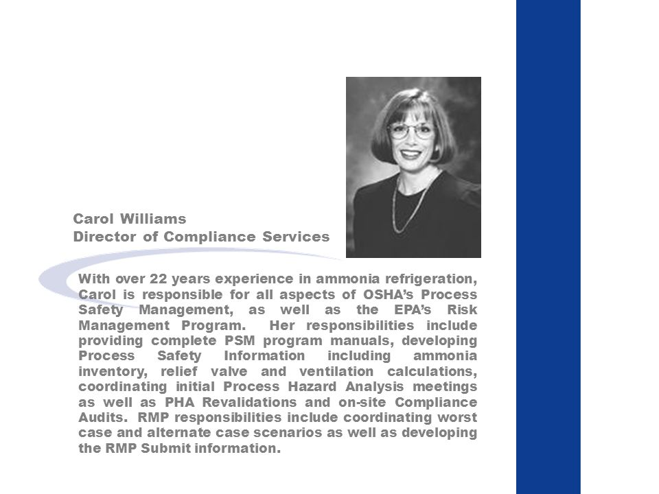 Carol Williams Director of Compliance Services With over 22 years experience in ammonia refrigeration, Carol is responsible for all aspects of OSHAs Process Safety Management, as well as the EPAs Risk Management Program.