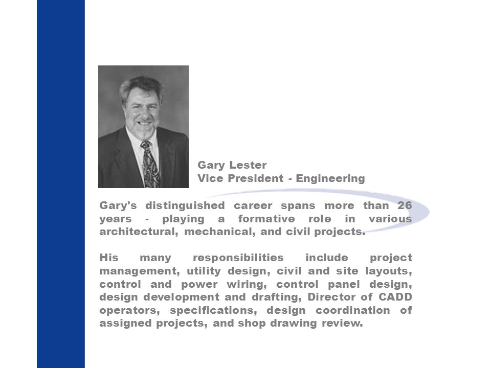 Gary Lester Vice President - Engineering Gary s distinguished career spans more than 26 years - playing a formative role in various architectural, mechanical, and civil projects.