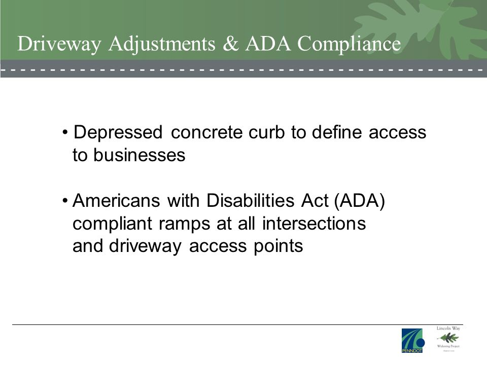Driveway Adjustments & ADA Compliance Depressed concrete curb to define access to businesses Americans with Disabilities Act (ADA) compliant ramps at all intersections and driveway access points