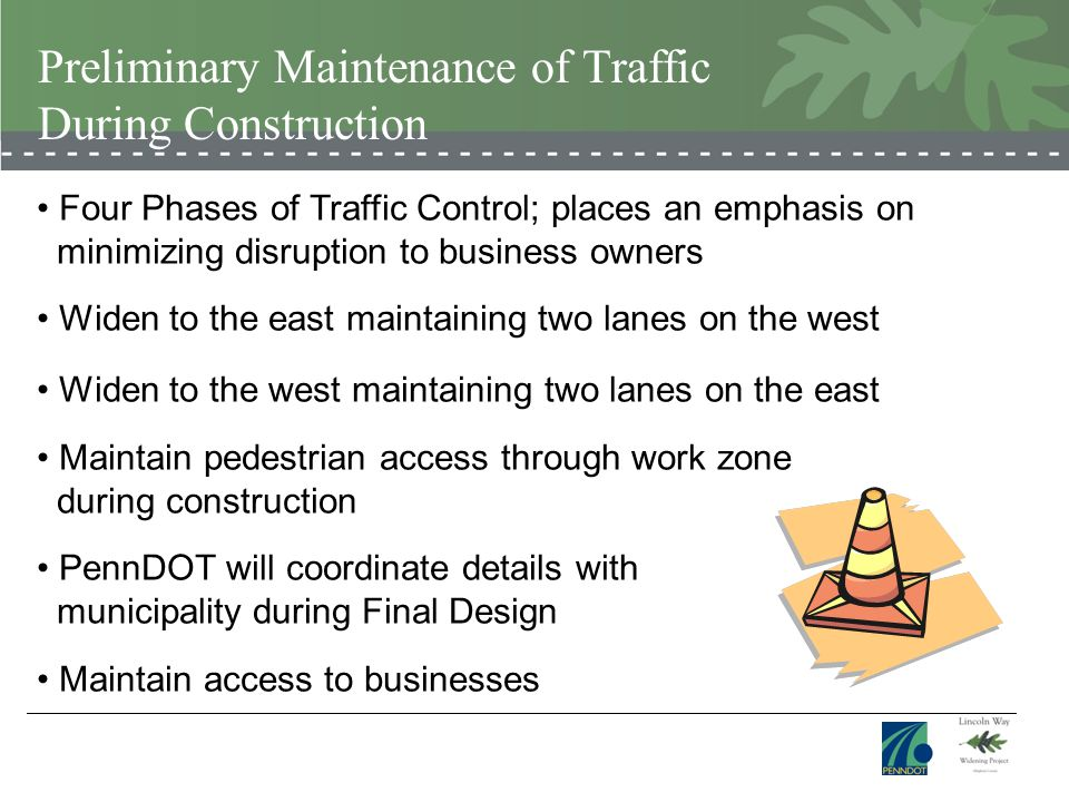 Preliminary Maintenance of Traffic During Construction Four Phases of Traffic Control; places an emphasis on minimizing disruption to business owners Widen to the east maintaining two lanes on the west Widen to the west maintaining two lanes on the east Maintain pedestrian access through work zone during construction PennDOT will coordinate details with municipality during Final Design Maintain access to businesses