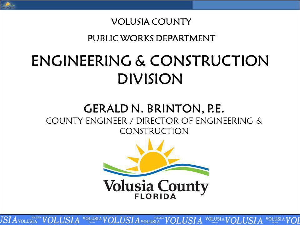 ENGINEERING & CONSTRUCTION DIVISION GERALD N. BRINTON, P.E. COUNTY ENGINEER / DIRECTOR OF ENGINEERING & CONSTRUCTION VOLUSIA COUNTY PUBLIC WORKS DEPAR