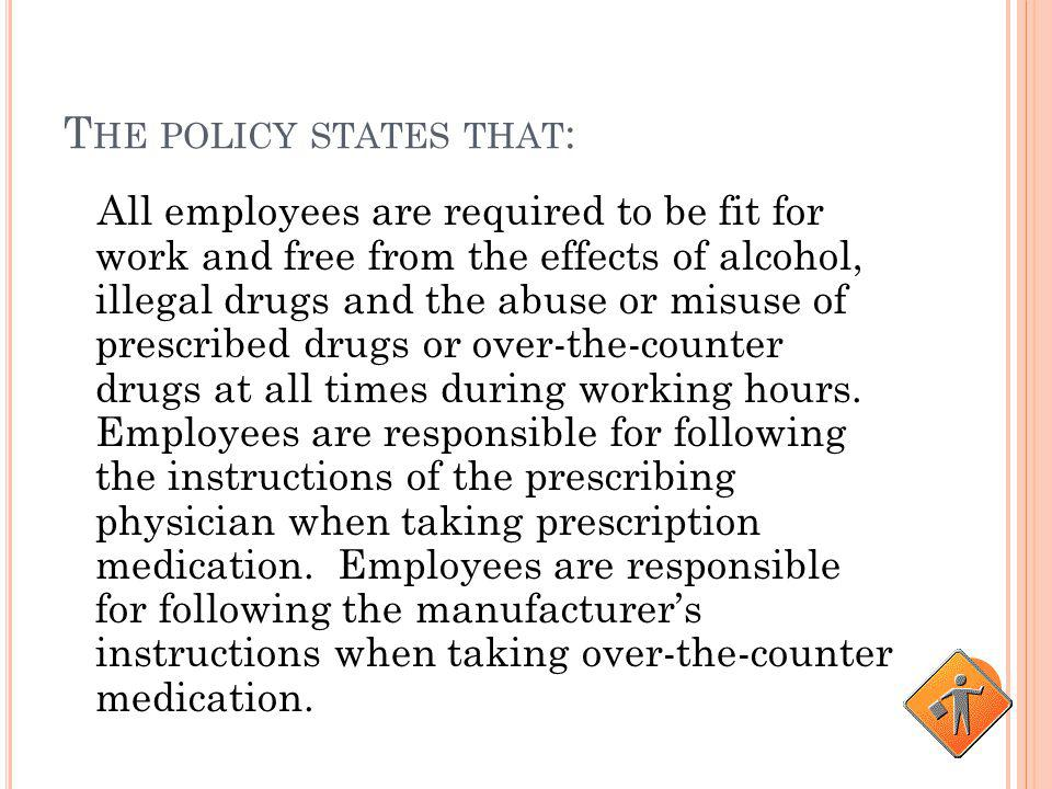 T HE POLICY STATES THAT : The distribution, possession, sale or use of illegal drugs or alcohol during working hours and on all company worksites is p